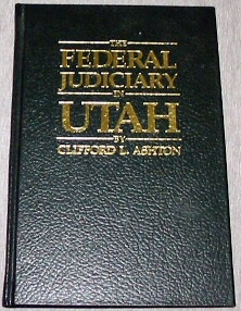THE FEDERAL JUDICIARY IN UTAH - History of Territorial Federal Judges for the Territory of Utah, 1848-1896 and United States District Judges for the District of Utah, 1896-1978, Ashton, Clifford L.