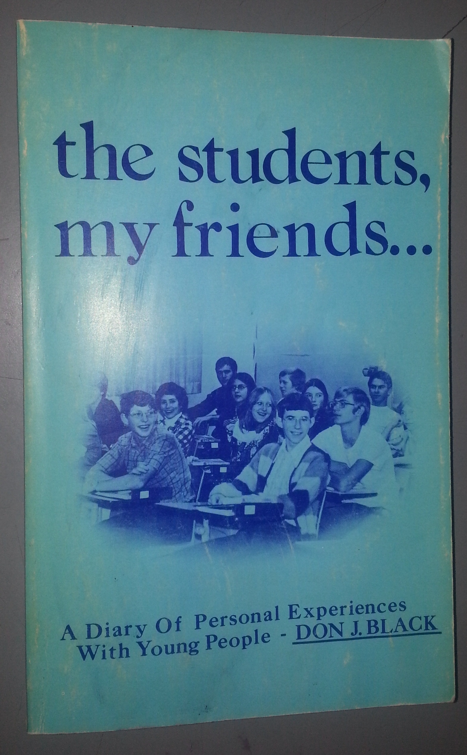 THE STUDENTS MY FRIENDS: PART ONE A Diary of Personal Experience with Young People, Black, Don J.