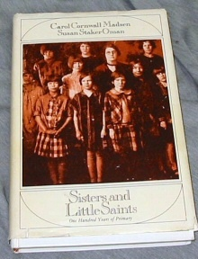 SISTERS AND LITTLE SAINTS - One Hundred Years of Primary, Madison, Carol Cornwall and Oman, Susan Staker
