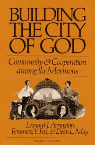 BUILDING THE CITY OF GOD -  Community and Cooperation Among the Mormons, Arrington, Leonard J, Feramorz Y. Fox & Dean L. May