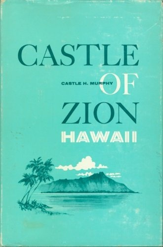 Castle of Zion Hawaii;  Autobiography and episodes from life of Castle H. Murphy, missionary to Hawaii, Murphy, Castle H.