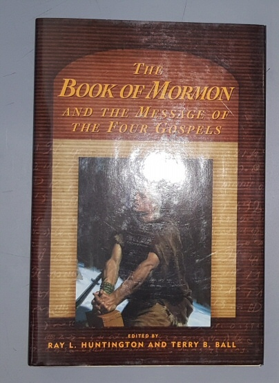 THE BOOK OF MORMON AND THE MESSAGE OF THE FOUR GOSPELS, Huntington, Ray L. And Ball, Terry B.