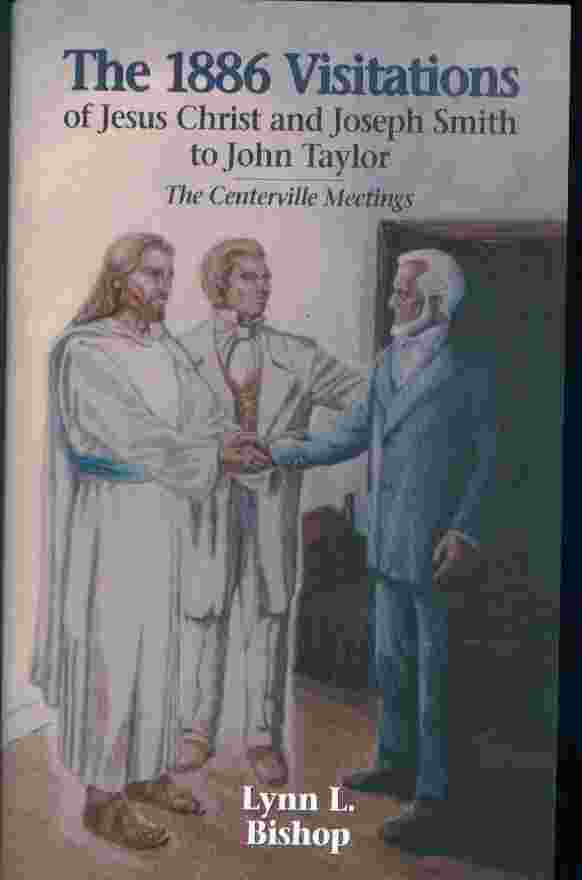 THE 1886 VISITATIONS OF JESUS CHRIST AND JOSEPH SMITH TO JOHN TAYLOR  The Centerville meetings, Bishop, Lynn Lyman