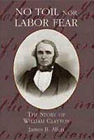 NO TOIL NOR LABOR FEAR - The Story of William Clayton, Allen, James B. & Glen M Leonard