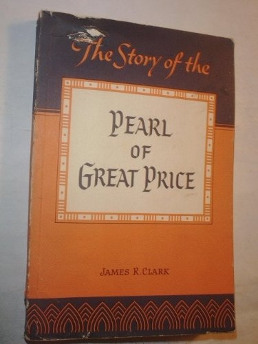 THE STORY OF THE PEARL OF GREAT PRICE, Clark, James R.