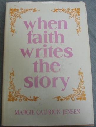 When Faith Writes the Story: True Faith Promoting Stories for the Speaker, Teacher and Reader., Jensen, Margie Calhoun