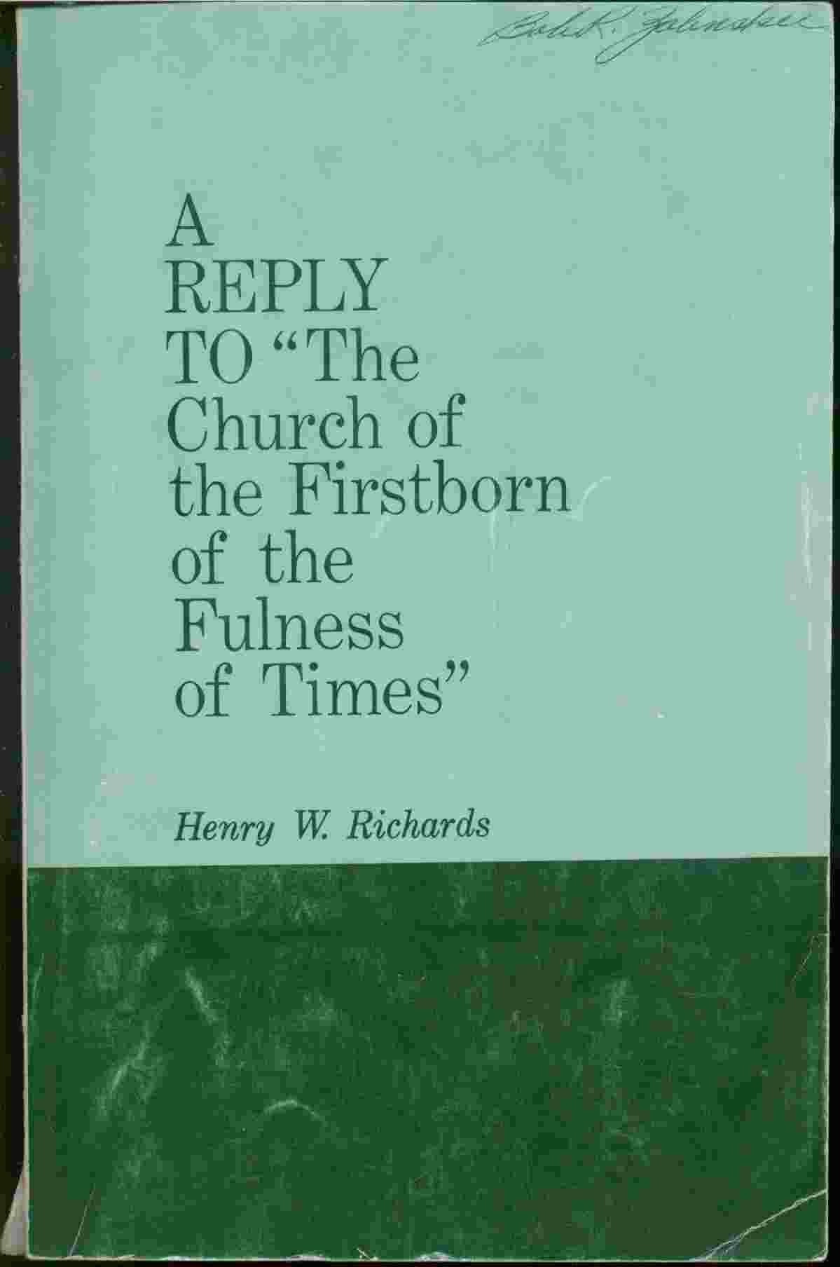 A REPLY TO THE CHURCH OF THE FIRSTBORN OF THE FULNESS OF TIMES - An Answer to Priesthood Claims Made by the Church of the Firstborn of the Fulness of Times, Richards, Henry W.