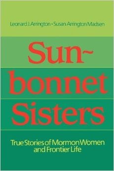SUN-BONNET SISTERS -  True Stories of Mormon Women and Frontier Life, Arrington, Leonard J & Susan Arrington Madsen