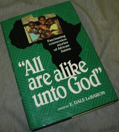 ALL ARE ALIKE UNTO GOD - Fascinating Conversion Stories of Afican Saints, Lebaron, E. Dale
