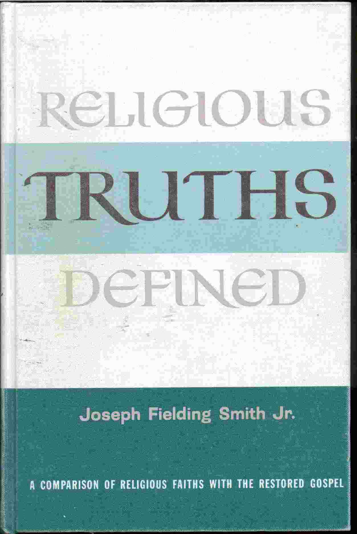 RELIGIOUS TRUTHS DEFINED -  A Comparison of Religious Faiths with the Restored Gospel, Smith, Jospeh Fielding Jr