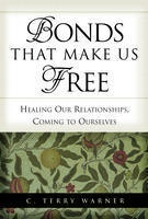 Bonds That Make Us Free -  Healing Our Relationships, Coming to Ourselves, Warner, C. Terry