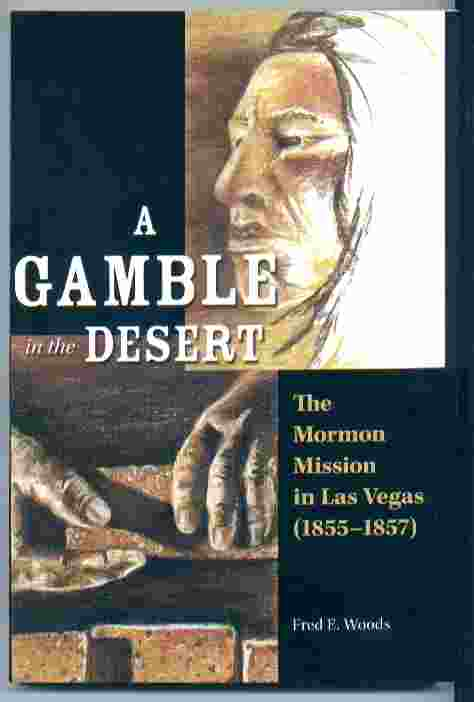 A GAMBLE IN THE DESERT The Mormon Mission in Las Vegas (1855-1857), Woods, Fred E.
