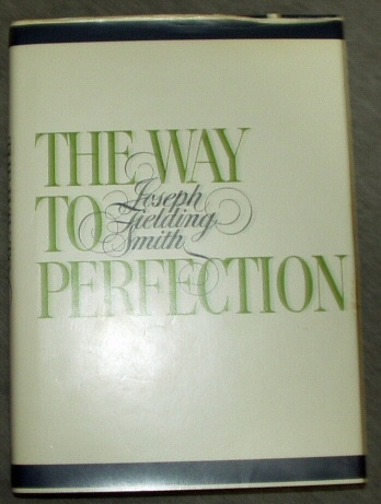 THE WAY TO PERFECTION - Short Discources on Gospel Themes Dedicated to all Who are Interested in the Redemption of the Living and the Dead, Smith, Joseph Fielding