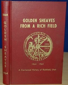 GOLDEN SHEAVES FROM A RICH FIELD:  A Centennial History of Richfield, Utah 1864 - 1964, Jacobsen, Pearl F, compiled and edited