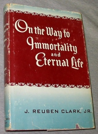 ON THE WAY TO IMMORTALITY AND ETERNAL LIFE -  A Series of Radio Talks by President J. Reuben Clark Jr., Clark, J. Reuben Jr.