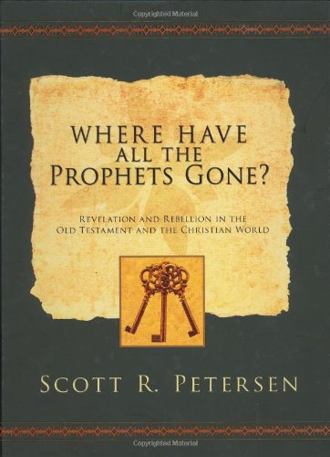 WHERE HAVE ALL THE PROPHETS GONE?  Revelation and Rebellion in the Old Testament and the Christian World, Petersen, Scott R.