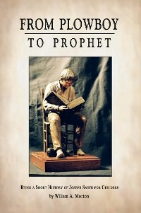 FROM PLOWBOY TO PROPHET - Being a Short History of Joseph Smith for Children. Also Mother Stories from the Book of Mormon, Morton, William A.