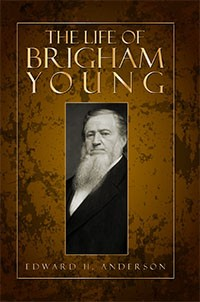 The Life of Brigham Young - This is an Account Written Sixteen Years Following Brigham Young's Death in 1877, Anderson, Edward H.