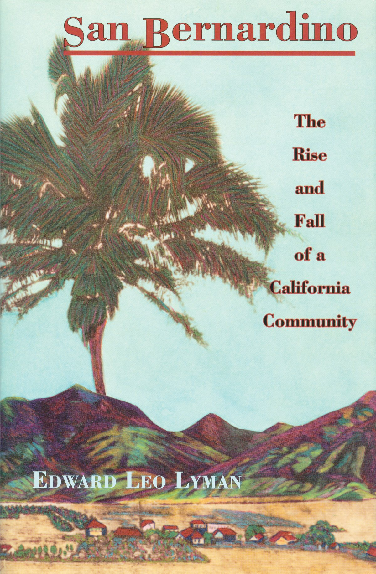 SAN BERNARDINO - The Rise and Fall of a California Community, Lyman, Edward Leo
