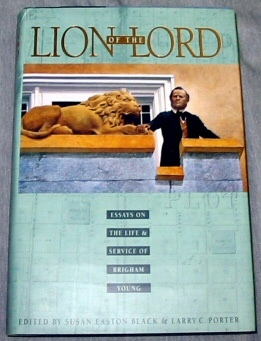 LION OF THE LORD - Essays on the Life & Service of Brigham Young, Black, Susan E. (editor) ; Porter, Larry C. (editor)