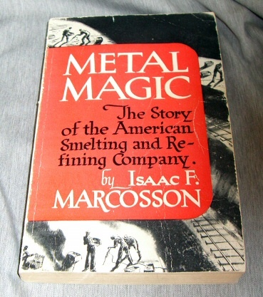 METAL MAGIC - THE STORY OF AMERICAN SMELTING & REFINING COMPANY, Marcosson, Issac F.