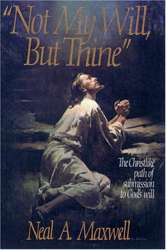Not my will, but Thine;  The Christlike Path of Submission to God's Will, Maxwell, Neal A.