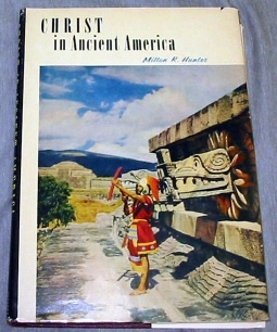 CHRIST IN ANCIENT AMERICA -  Archaeology and the Book of Mormon, Hunter, Milton R