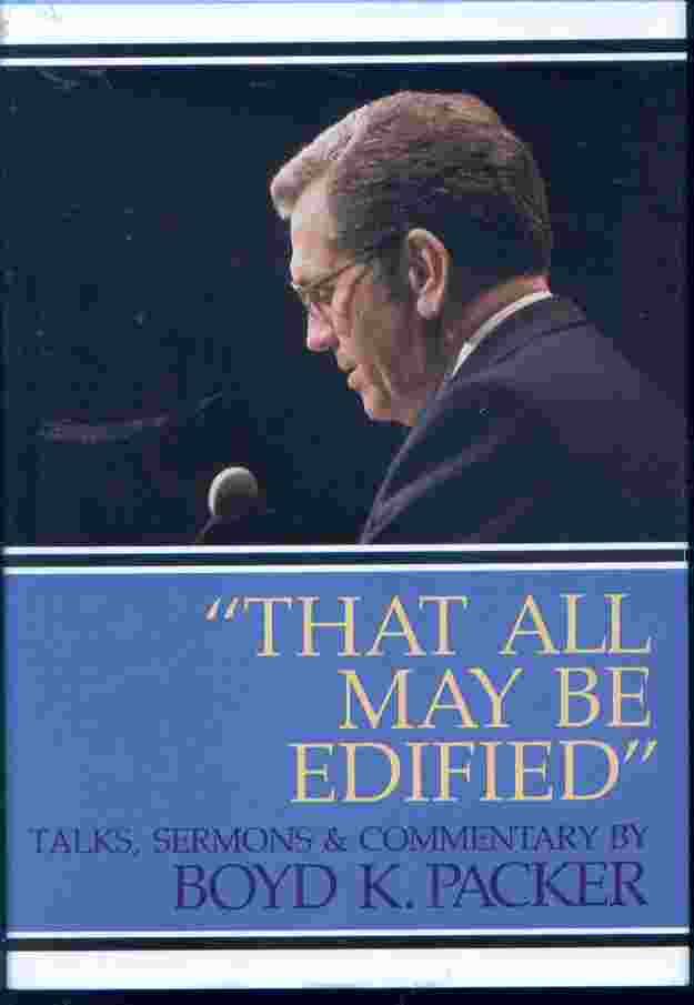 THAT ALL MAY BE EDIFIED -  Talks, Sermons & Commentary By Boyd K. Packer, Packer, Boyd K.