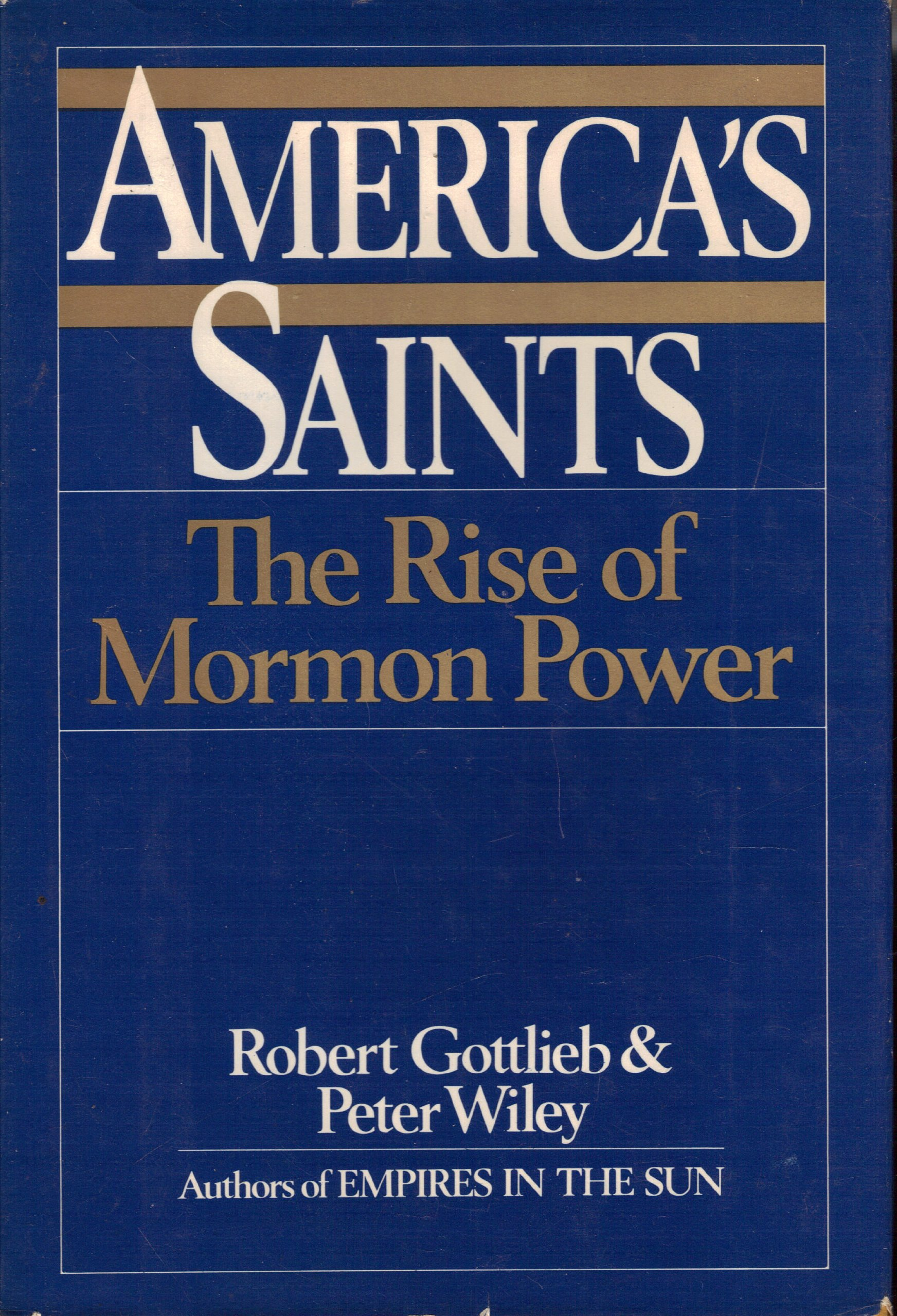 AMERICA'S SAINTS;   The Rise of Mormon Power, Gottlieb, Robert & Peter Booth Wiley