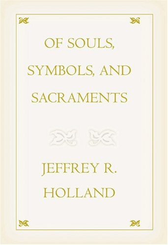 OF SOULS, SYMBOLS, AND SACRAMENTS, Holland, Jeffrey R.