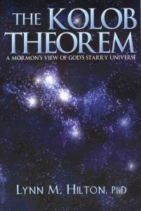 THE KOLOB THEOREM - A Mormon's View of God's Starry Universe, Hilton, Lynn M. Phd.