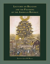 Lectures on Religion and the Founding of the American Republic, Welch, John W. (editor)