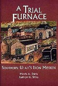 A Trial Furnace : Southern Utah's Iron Mission, Shirts, Morris A. and Shirts, Kathryn H.