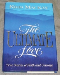 THE ULTIMATE LOVE - True Stories of Faith and Courage, MacKay, Kris