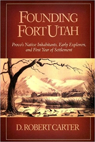 Founding Fort Utah - Provo's Native Inhabitants, Early Explorers, and First Year of Settlement, Carter, D. Robert
