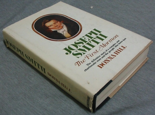 JOSEPH SMITH -  The First Mormon  - The Definitive Story of a Complex and Charismatic Man and the People Who Knew Him., Hill, Donna