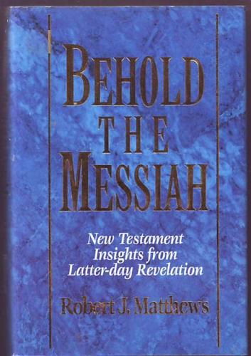 BEHOLD THE MESSIAH - New Testament Insights from Latter-Day Revelation, Matthews, Robert J.