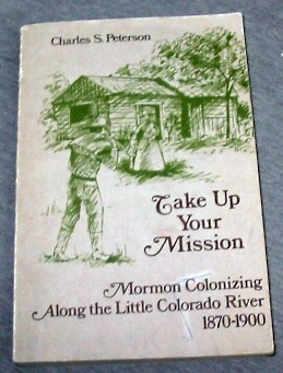 TAKE UP YOUR MISSION - Mormon Colonizing Along the Little Colorado River 1870-1900, Peterson, Charles S.