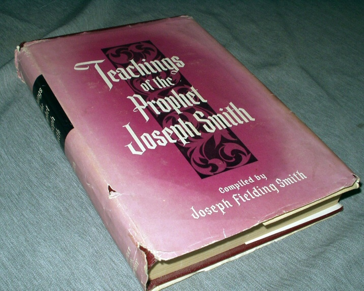 Teachings of the Prophet Joseph Smith -  Taken from His Sermons and Writings As They Are Found in the Documentary History and Other Publications of the Church and Written or Published in the Days of the Prophet's Ministry / Selected and Arranged by Joseph Fielding Smith., Smith, Joseph Jr; Compiled by Joseph Fielding Smith