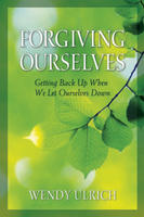 Forgiving Ourselves - Getting Back Up when We Let Ourselves Get Down, Ulrich, Wendy