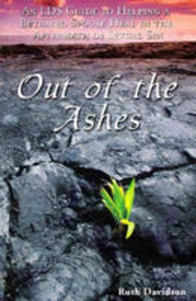 OUT OF THE ASHES - An Lds Guide to Helping a Betrayed Spouse Heal in the Aftermath of Sexual Sin, Davidson, Ruth