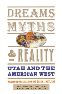 Dreams, Myths, and Reality -  Utah and the American West, Allison, William Thomas; Matt, Susan J.