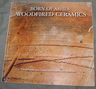 BORN OF ASHES - Woodfired Ceramics, Du Bois, Alan (Cataolgue and Introduction by) ; The Arkansas Arts Center Decorative Arts Museum
