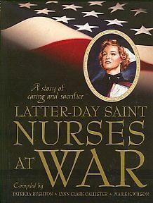 LATTER-DAY SAINT NURSES AT WAR - A Story of Caring and Sacrifice, Rushton, Patricia; Callister, Lynn Clark; Wilson, Maile K.