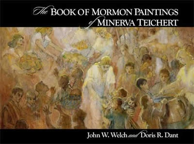 The BOOK of MORMON PAINTINGS of MINERVA TEICHERT, Welch, John W. ; Dant, Doris R.