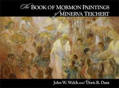 The BOOK of MORMON PAINTINGS of MINERVA TEICHERT, Welch, John W. ; Dant, Doris R.