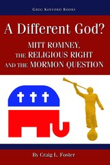 A Different God? -  Mitt Romney, the Religious Right, and the Mormon Question, Foster, Craig L.