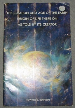 THE CREATION AND AGE OF THE EARTH ORIGIN OF LIFE THERE-ON AS TOLD BY ITS CREATOR, Bennion, Howard
