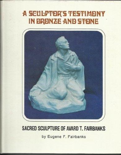 A SCULPTOR'S TESTIMONY IN BRONZE AND STONE - Sacred Sculpture of Avard T. Fairbanks, Fairbanks, Eugene F.