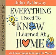 Everything I Need to Know I Learned At Home -  An Encouraging Message for Moms, Bytheway, John
